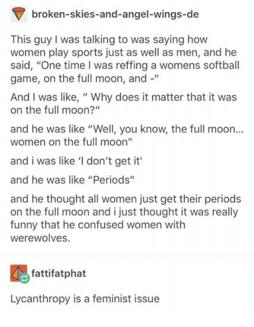 """Confused, Funny, and Memes: broken-skies-and-angel-wings-de  This guy I was talking to was saying how  women play sports just as well as men, and he  said, """"One time I was reffing a womens softball  game, on the full moon, and -""""  And I was like, """" Why does it matter that it was  on the full moon?""""  and he was like """"Well, you know, the full moon...  women on the full moon""""  and i was like 'I don't get it'  and he was like """"Periods""""  and he thought all women just get their periods  on the full moon and i just thought it was really  funny that he confused women with  werewolves.  fattifatphat  Lycanthropy is a feminist issue"""