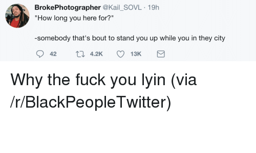 "Blackpeopletwitter, Fuck You, and Why the Fuck You Lyin': BrokePhotographer @Kail_SOVL 19h  ""How long you here for?""  -somebody that's bout to stand you up while you in they city  42 t 4.2K 13K <p>Why the fuck you lyin (via /r/BlackPeopleTwitter)</p>"