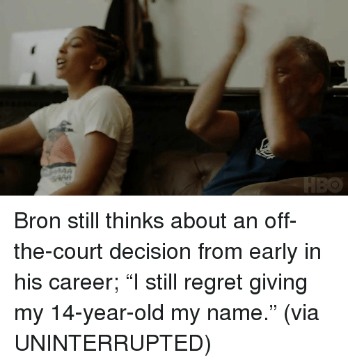 """Regret, Old, and Via: Bron still thinks about an off-the-court decision from early in his career; """"I still regret giving my 14-year-old my name."""" (via UNINTERRUPTED)"""