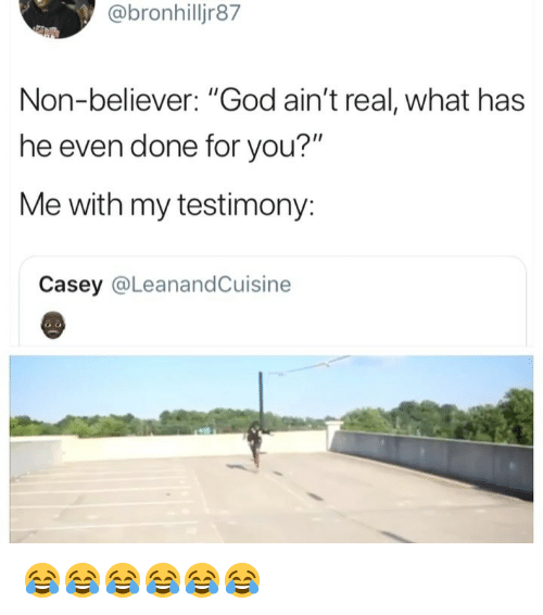 """God, Girl Memes, and You: @bronhilljr87  Non-believer: """"God ain't real, what has  he even done for you?""""  Me with my testimony:  Casey @LeanandCuisine 😂😂😂😂😂😂"""