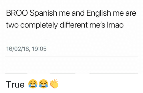 Lmao, Memes, and Spanish: BROO Spanish me and English me are  two completely different me's lmao  16/02/18, 19:05 True 😂😂👏