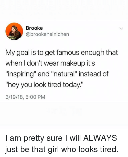 """Makeup, Girl, and Goal: Brooke  @brookeheinichen  FEST  My goal is to get famous enough that  when l don't wear makeup it's  """"inspiring"""" and """"natural instead of  """"hey you look tired today.""""  3/19/18, 5:00 PM I am pretty sure I will ALWAYS just be that girl who looks tired."""