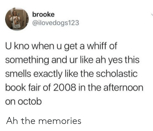 Book, Yes, and Scholastic: brooke  @ilovedogs123  U kno when u get a whiff of  something and ur like ah yes this  smells exactly like the scholastic  book fair of 2008 in the afternoorn  on octob Ah the memories