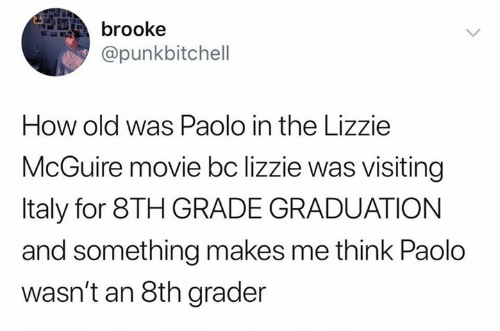 Movie, Italy, and Old: brooke  @punkbitchell  How old was Paolo in the Lizzie  McGuire movie bc lizzie was visiting  Italy for 8TH GRADE GRADUATION  and something makes me think Paolo  wasn't an 8th grader