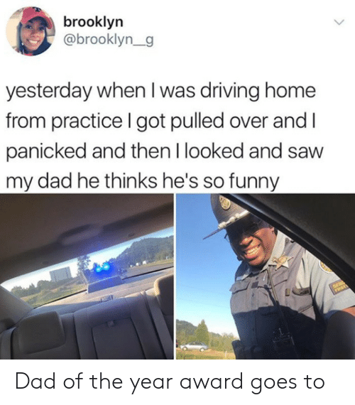 Dad, Driving, and Funny: brooklyn  @brooklyn_g  yesterday when I was driving home  from practice I got pulled over and  panicked and then I looked and saw  my dad he thinks he's so funny Dad of the year award goes to