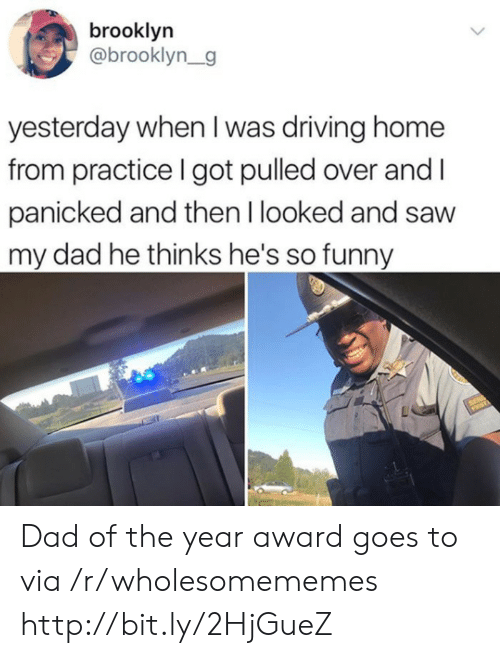 Dad, Driving, and Funny: brooklyn  @brooklyn_g  yesterday when I was driving home  from practice I got pulled over and  panicked and then I looked and saw  my dad he thinks he's so funny Dad of the year award goes to via /r/wholesomememes http://bit.ly/2HjGueZ