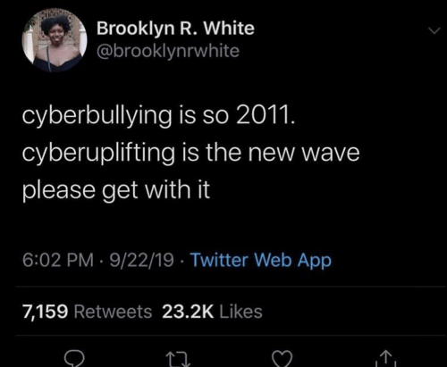 Twitter, Brooklyn, and White: Brooklyn R. White  @brooklynrwhite  cyberbullying is so 2011.  cyberuplifting is the new wave  please get with it  6:02 PM 9/22/19 Twitter Web App  7,159 Retweets 23.2K Likes  C