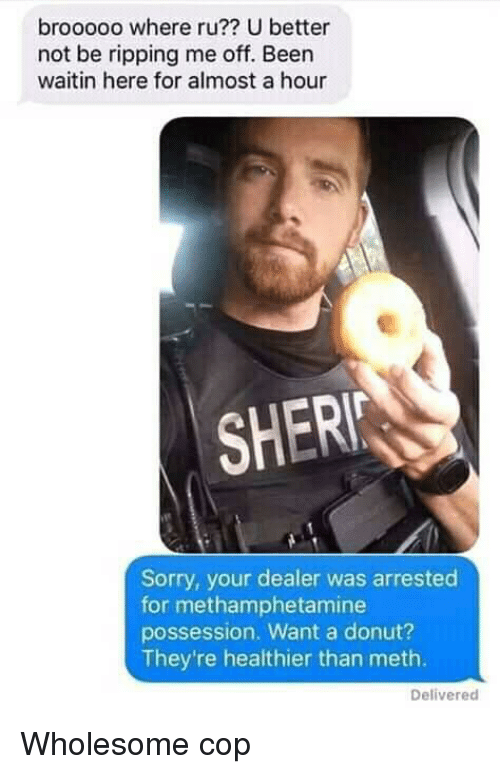 sher: brooooo where ru?? U better  not be ripping me off. Been  waitin here for almost a hour  SHER  Sorry, your dealer was arrested  for methamphetamine  possession. Want a donut?  They're healthier than meth.  Delivered Wholesome cop