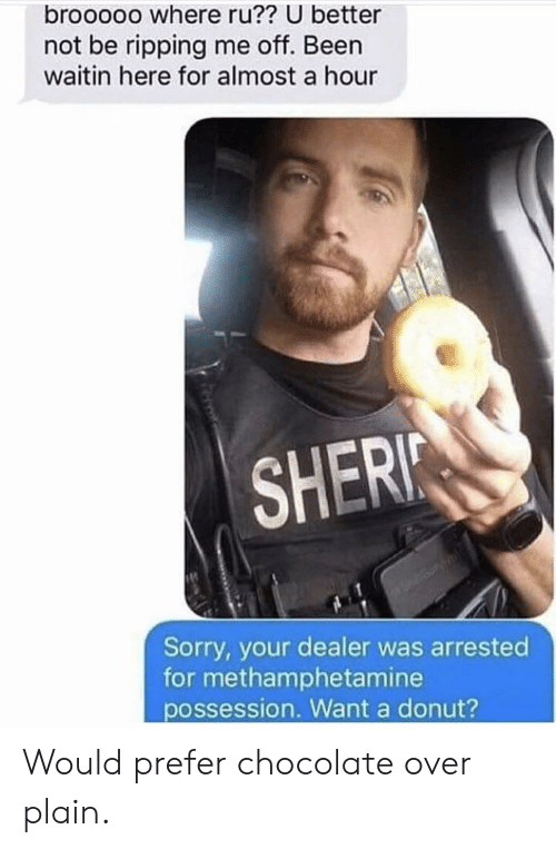 ripping: brooooo where ru?? U better  not be ripping me off. Been  waitin here for almost a hour  SHERI  Sorry, your dealer was arrested  for methamphetamine  possession. Want a donut? Would prefer chocolate over plain.