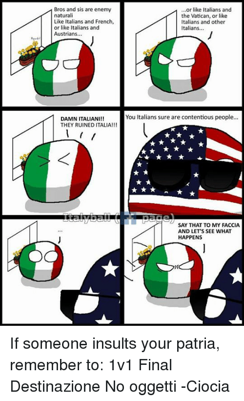 Dank, Finals, and Austrian: Bros and sis are enemy  naturali  Like Italians and French,  or like Italians and  Austrians  DAMN ITALIAN  THEY RUINED ITALIA!!!  or like Italians and  the Vatican, or like  Italians and other  Italians...  You Italians sure are contentious people...  SAY THAT TO MY FACCIA  AND LET'S SEE WHAT  HAPPENS If someone insults your patria, remember to: 1v1 Final Destinazione No oggetti -Ciocia