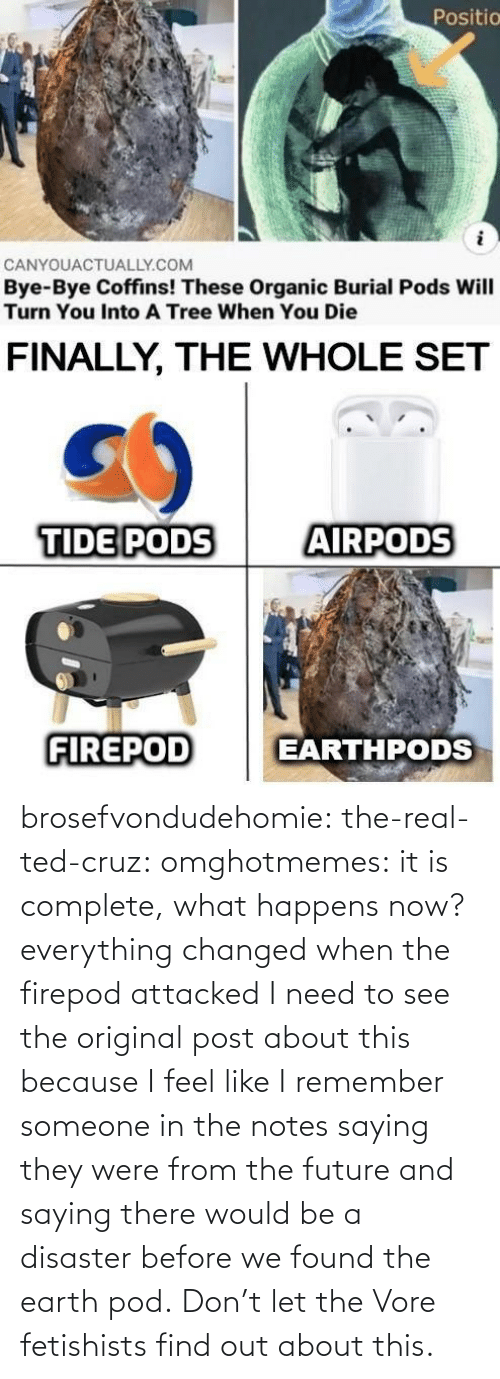 Would Be: brosefvondudehomie: the-real-ted-cruz:  omghotmemes: it is complete, what happens now? everything changed when the firepod attacked    I need to see the original post about this because I feel like I remember someone in the notes saying they were from the future and saying there would be a disaster before we found the earth pod.    Don't let the Vore fetishists find out about this.