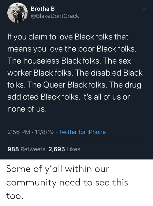 Drug: Brotha B  @BlakeDontCrack  If you claim to love Black folks that  means you love the poor Black folks.  The houseless Black folks. The sex  worker Black folks. The disabled Black  folks. The Queer Black folks. The drug  addicted Black folks. It's all of us or  none of us.  2:56 PM 11/8/19 Twitter for iPhone  988 Retweets 2,695 Likes Some of y'all within our community need to see this too.