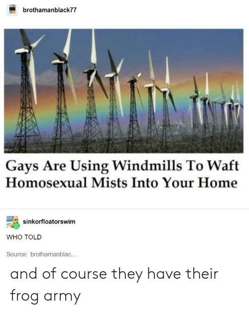 Tumblr, Army, and Home: brothamanblack77  Gays Are Using Windmills To Waft  Homosexual Mists Into Your Home  sinkorfloatorswim  WHO TOLD  Source: brothamanblac... and of course they have their frog army