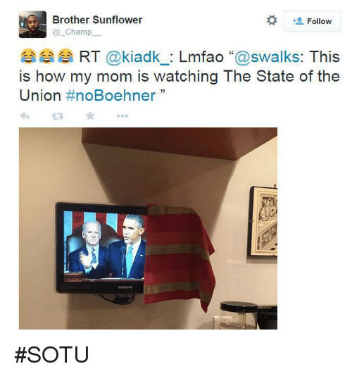 Memes, Sotu, and Lmfao: Brother Sunflower  Follow  Champ  RT  kiadk  Lmfao  swalks: This  is how my mom is watching The State of the  Union  noBoehner  33 #SOTU