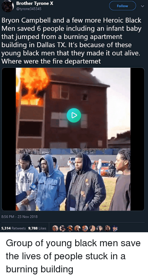 Alive, Fire, and Black: Brother  Tyrone  X  Follow  @tyrone345345  Bryon Campbell and a few more Heroic Black  Men saved 6 people including an infant baby  that jumped from a burning apartment  building in Dallas TX. It's because of these  young black men that they made it out alive.  Where were the fire departemet  8:56 PM - 23 Nov 2018  a)  3-9  5,314 Retweets 9,788 Likes Group of young black men save the lives of people stuck in a burning building