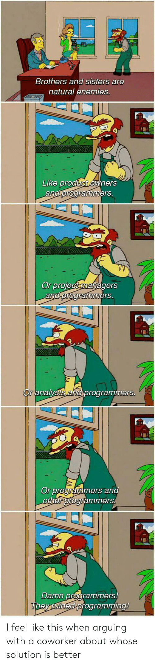 sisters: Brothers and sisters are  natural enemies.  Like product owners  and programmers.  Or projectanmanagers  and programmers.  Or analysts and programmers.  Or programmers and  other programmers.  Damn programmers!  They tuined programming! I feel like this when arguing with a coworker about whose solution is better