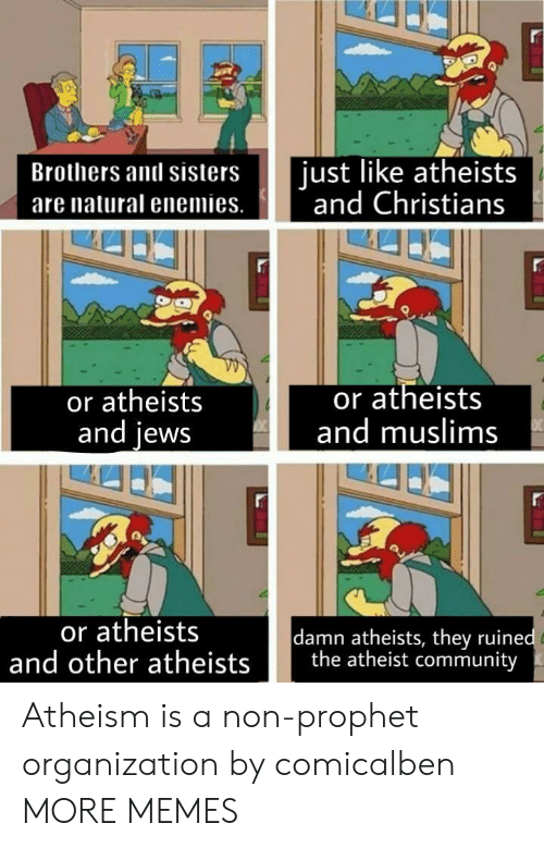muslims: Brothers and sisters ust like atheists  are natural enemies. nd Christians  or atheists  and lews  or atheists  and muslims  or atheists  damn atheists, they ruine  and other atheists the atheist community Atheism is a non-prophet organization by comicalben MORE MEMES