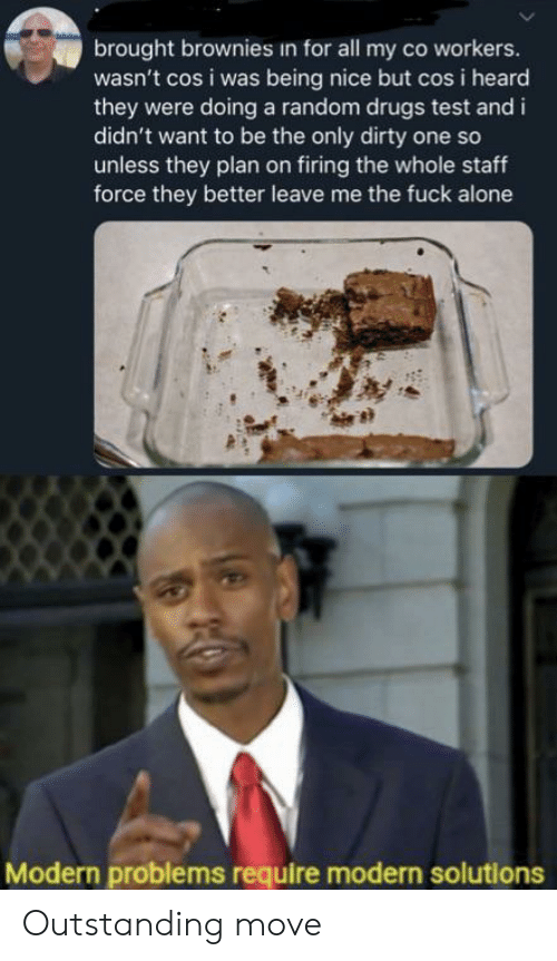 Being Alone, Drugs, and Dirty: brought brownies in for all my co workers.  wasn't cos i was being nice but cos i heard  they were doing a random drugs test and i  didn't want to be the only dirty one so  unless they plan on firing the whole staff  force they better leave me the fuck alone  Modern problems require modern solutions Outstanding move