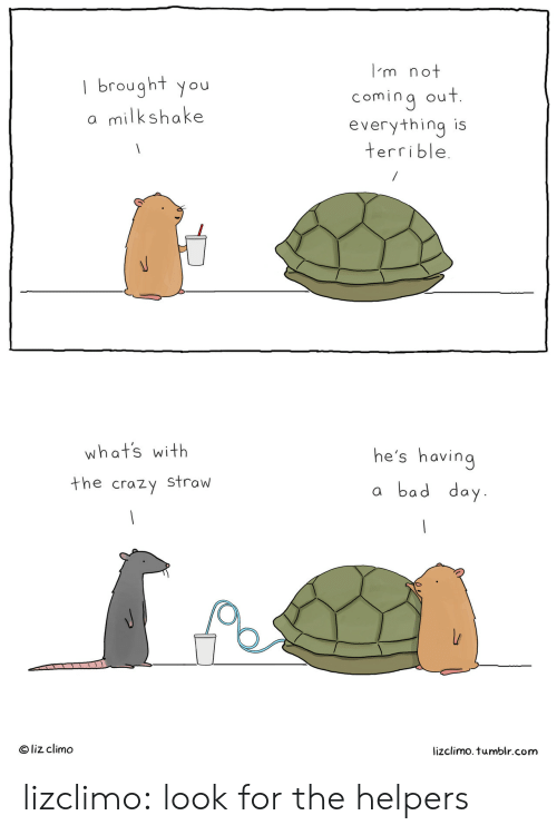 Lizclimo Tumblr: brought you  a milkshake  Im not  Comina ou  everything is  terrible  whats with  the crazy Strow  he's havin  a bad day  Oliz climo  lizclimo.tumblr.com lizclimo:  look for the helpers
