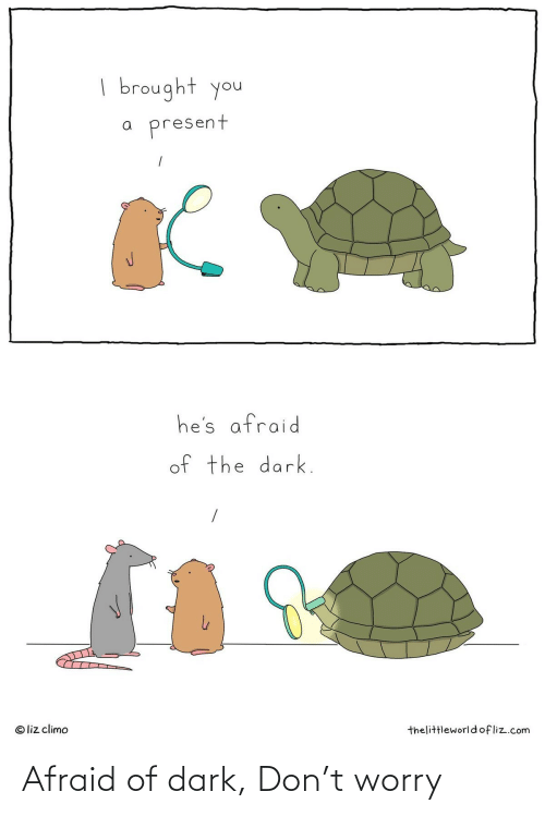 the dark: | brought you  present  he's afraid  of the dark.  © liz climo  thelittleworldofliz.com Afraid of dark, Don't worry
