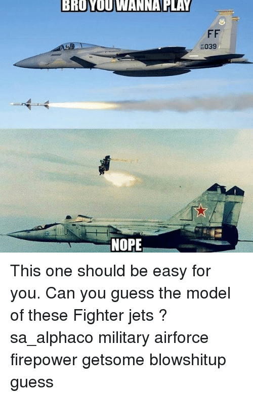 Memes, Guess, and Jets: BROVOUWANNA PLAY  NOPE  FF  039 This one should be easy for you. Can you guess the model of these Fighter jets ? sa_alphaco military airforce firepower getsome blowshitup guess