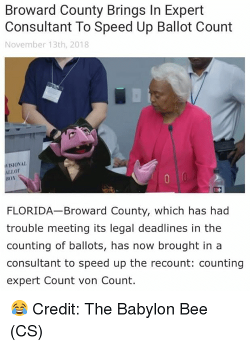 Memes, Florida, and Babylon: Broward County Brings In Expert  Consultant To Speed Up Ballot Count  November 13th, 2018  VISIONAL  LLOT  BOx  FLORIDA Broward County, which has had  trouble meeting its legal deadlines in the  counting of ballots, has now brought in a  consultant to speed up the recount: counting  expert Count von Count. 😂 Credit: The Babylon Bee (CS)