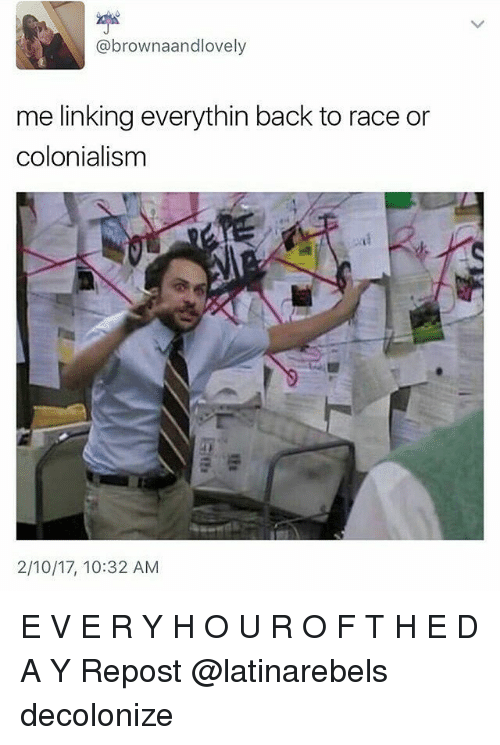 Memes, 🤖, and Colonialism: @brown aandlovely  me linking everythin back to race or  colonialism  2/10/17, 10:32 AM E V E R Y H O U R O F T H E D A Y Repost @latinarebels decolonize