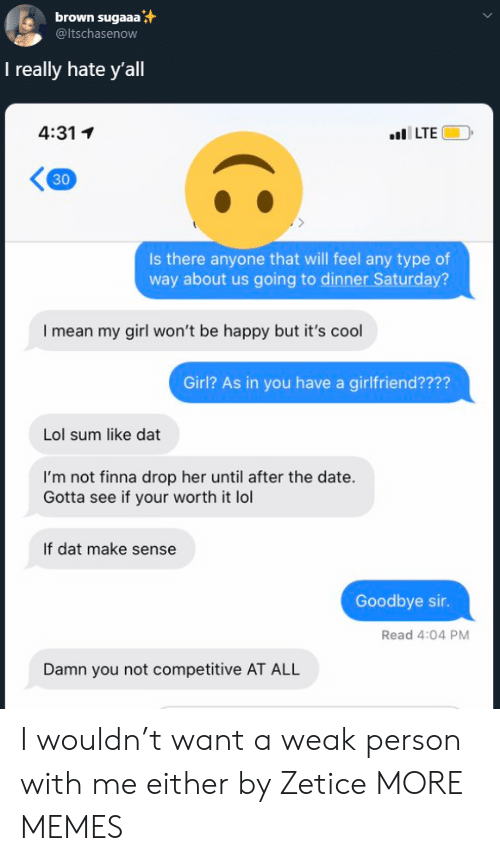 my girl: brown sugaaa  @ltschasenow  I really hate y'all  4:31 1  lILTE  30  Is there anyone that will feel any type of  way about us going to dinner Saturday?  I mean my girl won't be happy but it's cool  Girl? As in you have a girlfriend????  Lol sum like dat  I'm not finna drop her until after the date.  Gotta see if your worth it lol  If dat make sense  Goodbye sir.  Read 4:04 PM  Damn you not competitive AT ALL I wouldn't want a weak person with me either by Zetice MORE MEMES