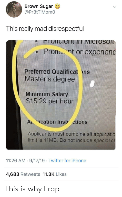 Iphone, Rap, and Twitter: Brown Sugar  @Pr3tTiMom0  This really mad disrespectful  IVICTOSOIL  Pront or experienc  Preferred Qualificat ons  Master's degree  Minimum Salary  $15.29 per hour  A ication Instr ctions  Applicants must combine all applicatio  limit is 11MB. Do not include special cl  11:26 AM 9/17/19 Twitter for iPhone  4,683 Retweets 11.3K Likes This is why I rap