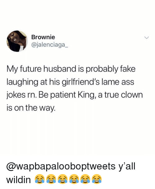 Ass, Fake, and Future: Brownie  @jalenciaga  My future husband is probably fake  laughing at his girlfriend's lame ass  Jokes rn. Be patient King, a true clown  is on the way. @wapbapalooboptweets y'all wildin 😂😂😂😂😂😂