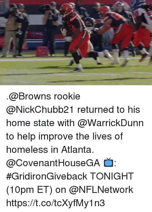 Homeless, Memes, and Browns: .@Browns rookie @NickChubb21 returned to his home state with @WarrickDunn to help improve the lives of homeless in Atlanta. @CovenantHouseGA  📺: #GridironGiveback TONIGHT (10pm ET) on @NFLNetwork https://t.co/tcXyfMy1n3