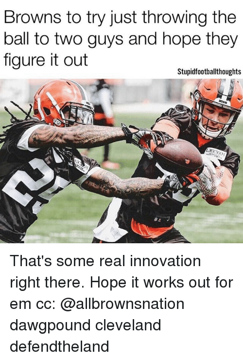 Memes, Browns, and Cleveland: Browns to try just throwing the  ball to two guys and hope they  figure it out  Stupidfootballthoughts That's some real innovation right there. Hope it works out for em cc: @allbrownsnation dawgpound cleveland defendtheland