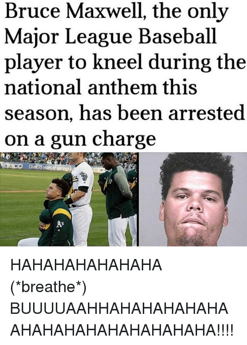 Baseball, Memes, and National Anthem: Bruce Maxwell, the only  Major League Baseball  player to kneel during the  national anthem this  season, has been arrested  on a gun charge  years of HAHAHAHAHAHAHA (*breathe*) BUUUUAAHHAHAHAHAHAHAAHAHAHAHAHAHAHAHAHA!!!!