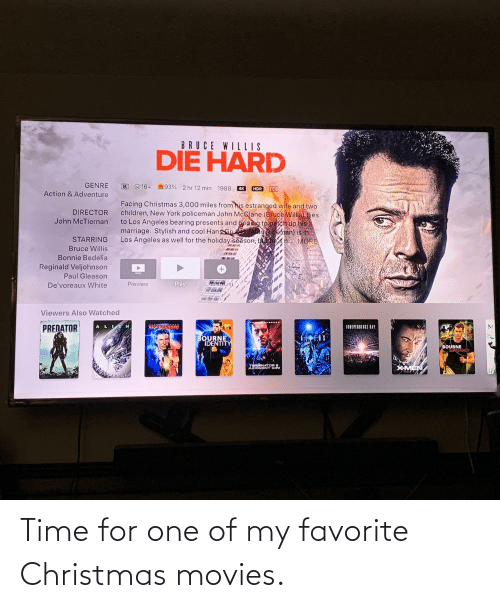 Rickman: BRUCE WILLIS  DIE HARD  GENRE  93% 2 hr 12 min 1988 4K  16+  HDR  CC  Action & Adventure  Facing Christmas 3,000 miles from his estranged wife and two  children, New York policeman John McGlane (Bruce Willis) flies  to Los Angeles bearing presents and boping to patch up his  marriage. Stylish and cool Hans Gruber (Alan Rickman) is in  Los Angeles as well for the holiday season, but he's n. MORE  DIRECTOR  John McTiernan  STARRING  Bruce Willis  Bonnie Bedelia  Reginald Veljohnson  +,  Paul Gleason  ANISH List  Play  Preview  De'voreaux White  Viewers Also Watched  ALIEN  PREDATOR  INDEPENDENCE OAY  BOURNE  IDENTITY  BOURNE  SUNREMACY  TERMINATOR a  JUDGMENT DAY  XMEN Time for one of my favorite Christmas movies.
