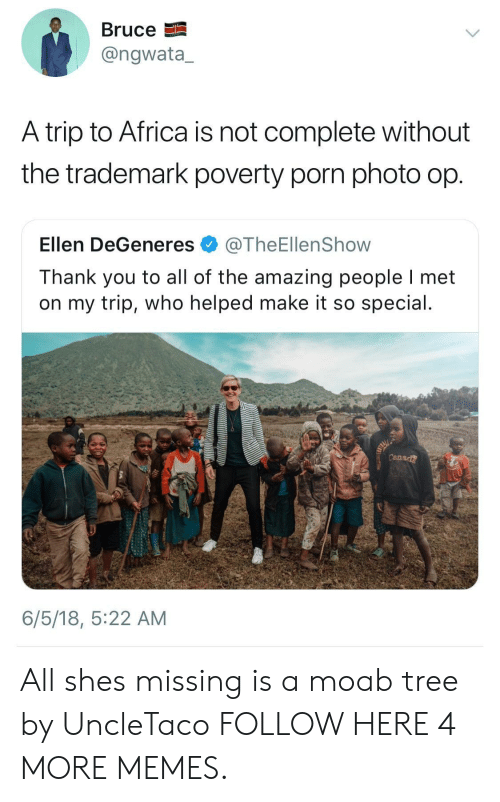 Ellen DeGeneres: BruceE  @ngwata,  A trip to Africa is not complete without  the trademark poverty porn photo op  Ellen DeGeneres@TheEllenShow  Thank you to all of the amazing people I met  on my trip, who helped make it so special  Cana  6/5/18, 5:22 AM All shes missing is a moab tree by UncleTaco FOLLOW HERE 4 MORE MEMES.