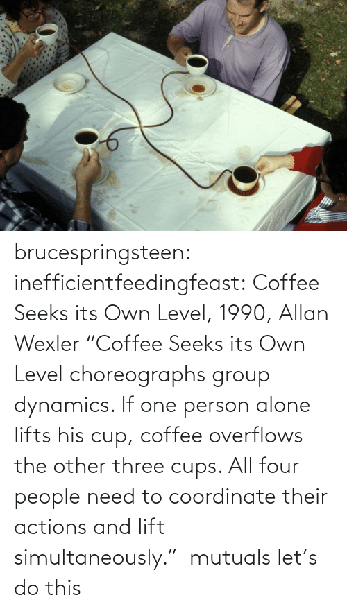 "group: brucespringsteen:  inefficientfeedingfeast:   Coffee Seeks its Own Level, 1990, Allan Wexler ""Coffee Seeks its Own Level choreographs group dynamics. If one person alone lifts his cup, coffee overflows the other three cups. All four people need to coordinate their actions and lift simultaneously.""     mutuals let's do this"