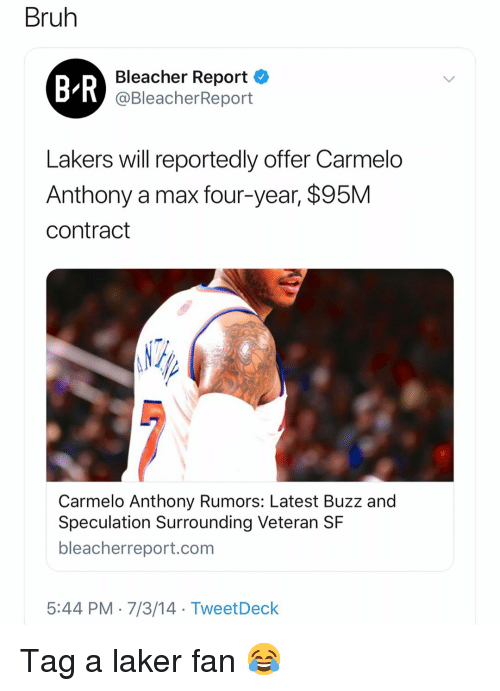 Basketball, Bruh, and Carmelo Anthony: Bruh  B R  Bleacher Report  @BleacherReport  Lakers will reportedly offer Carmelo  Anthony a max four-year, $95M  contract  Carmelo Anthony Rumors: Latest Buzz and  Speculation Surrounding Veteran SF  bleacherreport.com  5:44 PM-7/3/14 TweetDeck Tag a laker fan 😂