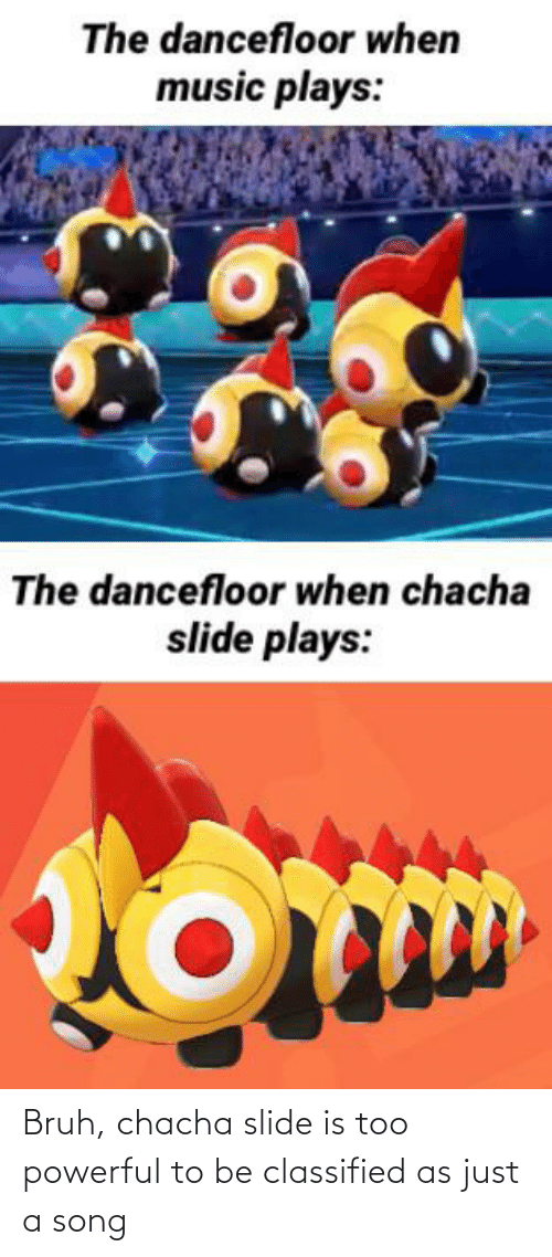 classified: Bruh, chacha slide is too powerful to be classified as just a song