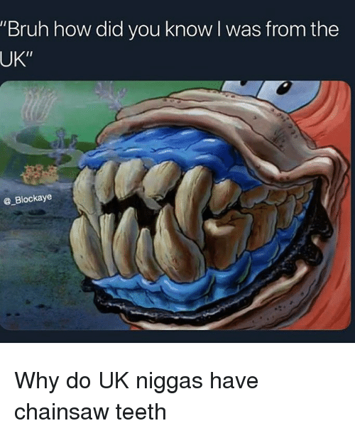 """Bruh, Funny, and How: """"Bruh how did you know l was from the  UK""""  @ Blockaye Why do UK niggas have chainsaw teeth"""