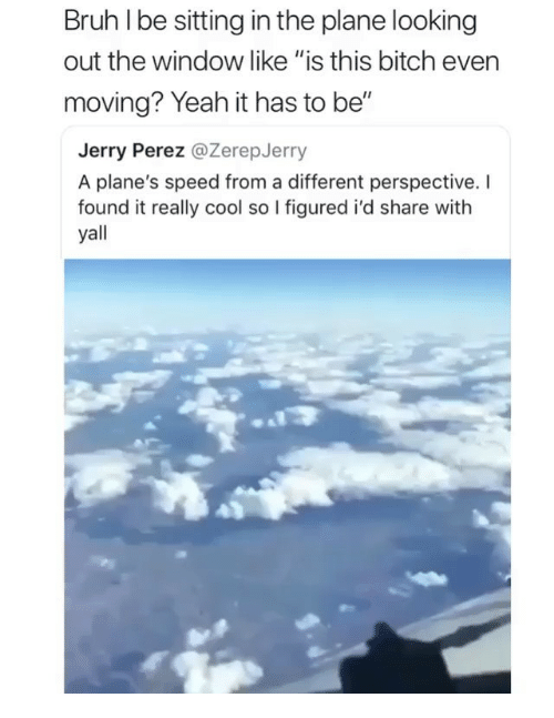 "Bitch, Bruh, and Memes: Bruh I be sitting in the plane looking  out the window like ""is this bitch even  moving? Yeah it has to be""  Jerry Perez @ZerepJerry  A plane's speed from a different perspective. I  found it really cool so I figured i'd share with  yall"