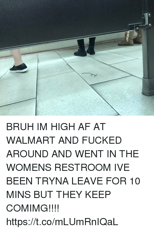 Af, Bruh, and Walmart: BRUH IM HIGH AF AT WALMART AND FUCKED AROUND AND WENT IN THE WOMENS RESTROOM IVE BEEN TRYNA LEAVE FOR 10 MINS BUT THEY KEEP COMIMG!!!! https://t.co/mLUmRnIQaL