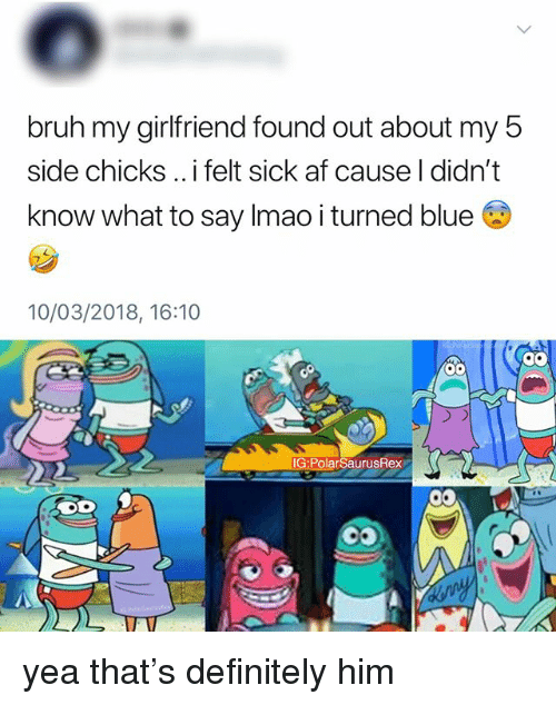 Af, Bruh, and Definitely: bruh my girlfriend found out about my b  side chicks .. i felt sick af cause I didn't  know what to say Imao i turned blue 6  10/03/2018, 16:10  g9  IG:PolarSaurusRex yea that's definitely him