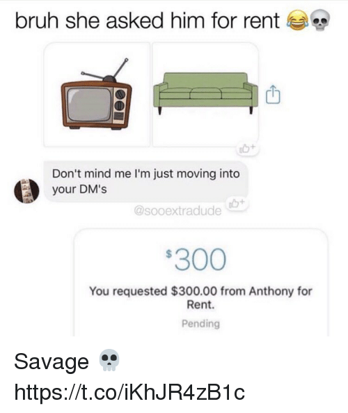 Bruh, Memes, and Savage: bruh she asked him for rent  Don't mind me I'm just moving into  your DM's  @sooextradude  300  You requested $300.00 from Anthony for  Rent.  Pending Savage 💀 https://t.co/iKhJR4zB1c