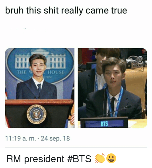 Bruh, Shit, and True: bruh this shit really came true  THE W  HOUSE  STALVLOSSOM  11:19 a. m. 24 sep. 18 RM president #BTS 👏😀