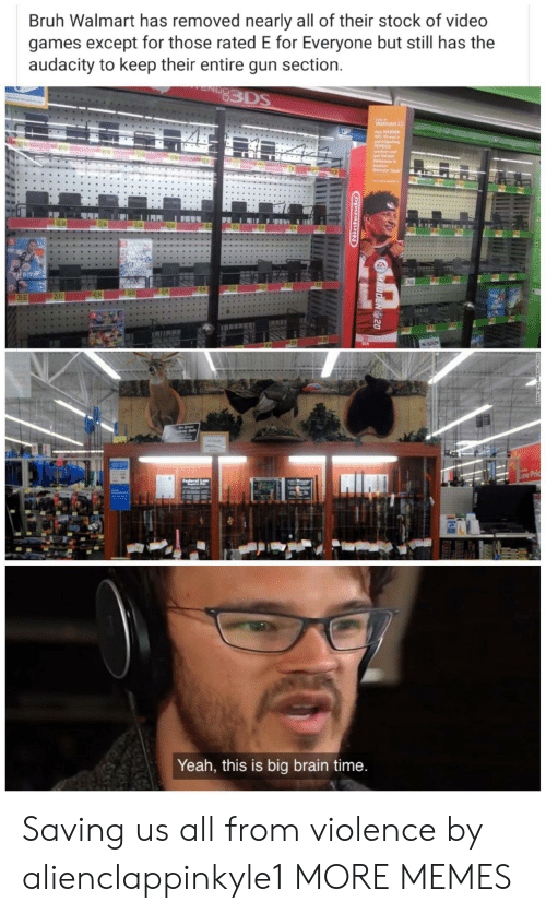 Rated: Bruh Walmart has removed nearly all of their stock of video  games except for those rated E for Everyone but still has the  audacity to keep their entire gun section.  83DS  Oly  Waimart  y HADDEN  NL 20 and a  partieipating  PEPSICO  aredct and  get Patric  Haknse i  Madd  Unimate Tesm  32 84  FIFR19  49 96  29 83  39 82  Low Pric  derel  Yeah, this is big brain time.  MADDEN 20  opuitiging  . Saving us all from violence by alienclappinkyle1 MORE MEMES