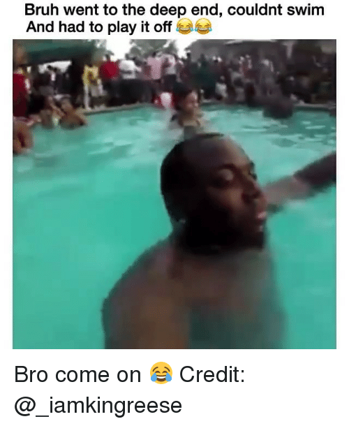 Bruh, Memes, and 🤖: Bruh went to the deep end, couldnt swim  And had to play it off G Bro come on 😂 Credit: @_iamkingreese