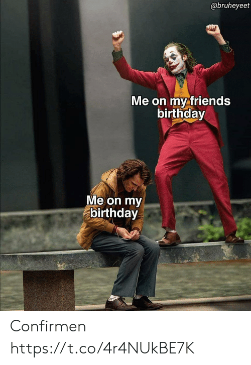 Birthday, Friends, and Espanol: @bruheyeet  Me on my friends  birthday  Me on my  birthday Confirmen https://t.co/4r4NUkBE7K