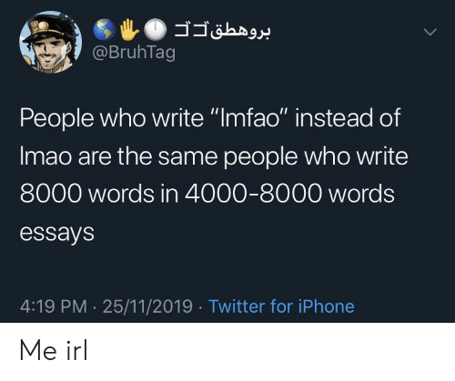 """Iphone, Twitter, and Irl: @BruhTag  People who write """"Imfao"""" instead of  Imao are the same people who write  8000 words in 4000-8000 words  essays  4:19 PM 25/11/2019 Twitter for iPhone Me irl"""