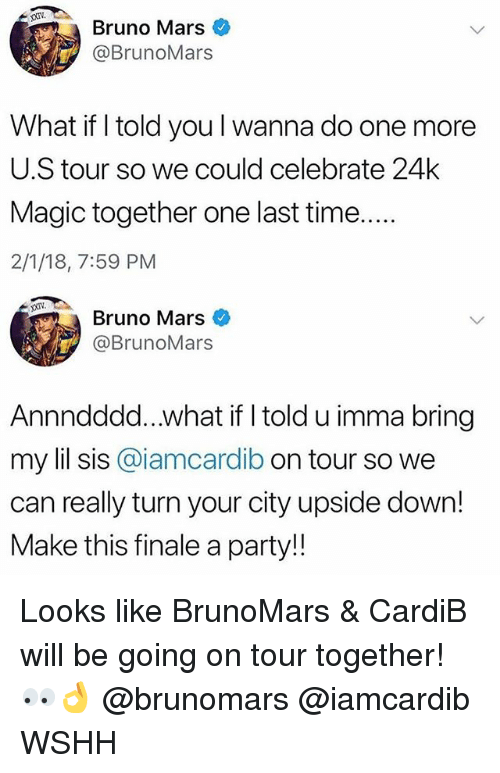 Bruno Mars, Memes, and Party: Bruno Mars  @BrunoMars  What if I told you l wanna do one more  U.S tour so we could celebrate 24k  Magic together one last time  2/1/18, 7:59 PM  XXIV  Bruno Mars  @BrunoMars  Annndddd...what if I told u imma bring  my lil sis @iamcardib on tour so we  can really turn your city upside down!  Make this finale a party!! Looks like BrunoMars & CardiB will be going on tour together! 👀👌 @brunomars @iamcardib WSHH