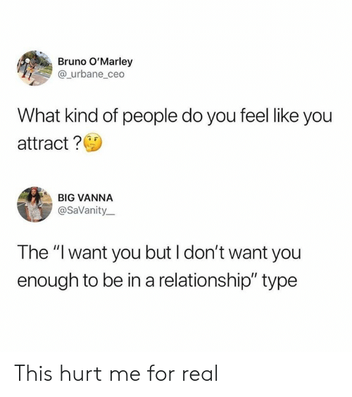 "Dank, In a Relationship, and 🤖: Bruno O'Marley  @_urbane_ceo  What kind of people do you feel like you  attract?  BIG VANNA  @SaVanity  The ""I want you but I don't want you  enough to be in a relationship"" type This hurt me for real"